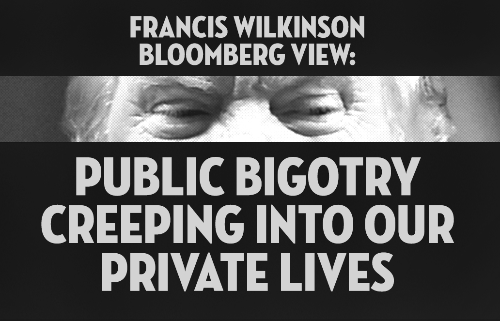 Francis Wilkinson, Bloomberg View: Public bigotry creeping into our private lives